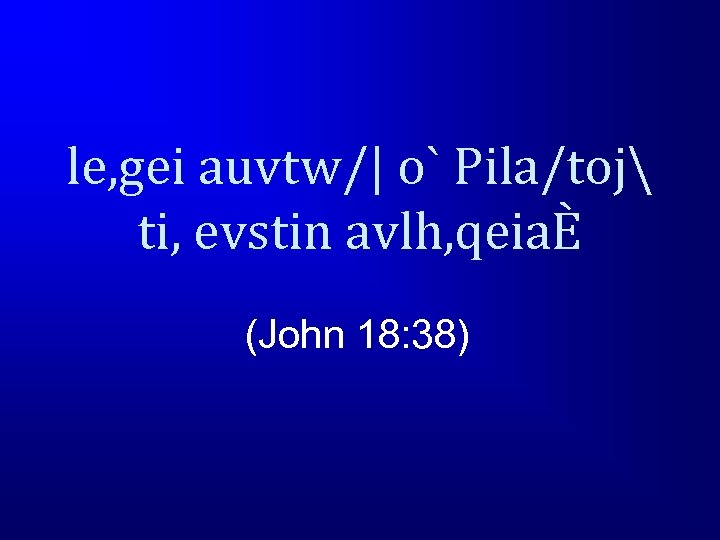 le, gei auvtw/| o` Pila/toj ti, evstin avlh, qeiaÈ (John 18: 38)