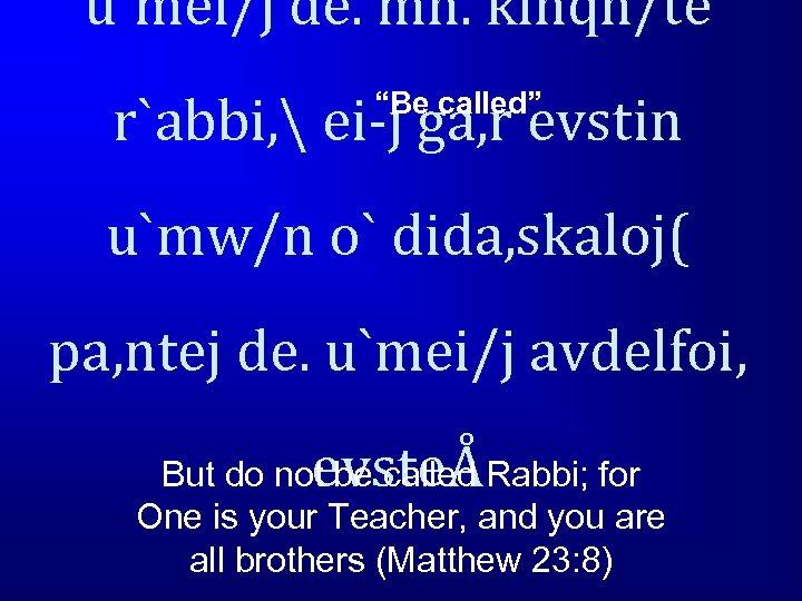 """u`mei/j de. mh. klhqh/te r`abbi,  ei-j ga, r evstin """"Be called"""" u`mw/n o`"""