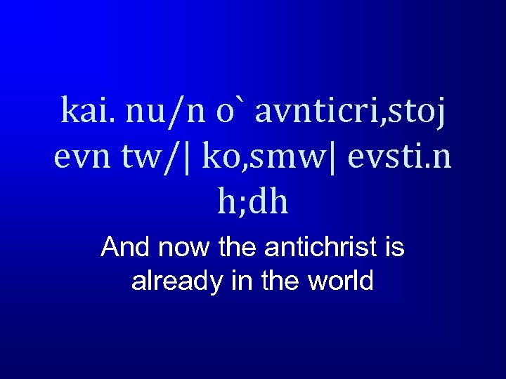 kai. nu/n o` avnticri, stoj evn tw/| ko, smw| evsti. n h; dh And