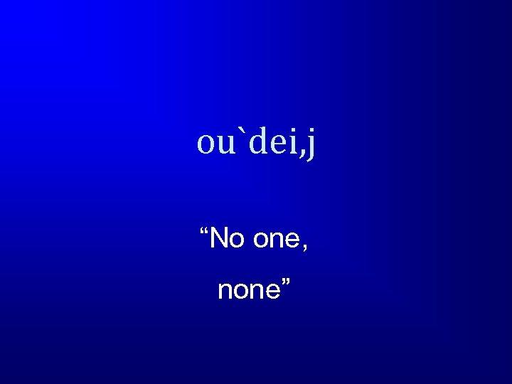 """ou`dei, j """"No one, none"""""""