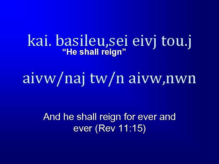 """kai. basileu, sei eivj tou. j """"He shall reign"""" aivw/naj tw/n aivw, nwn And"""