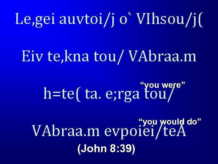 "Le, gei auvtoi/j o` VIhsou/j( Eiv te, kna tou/ VAbraa. m ""you were"" h=te("