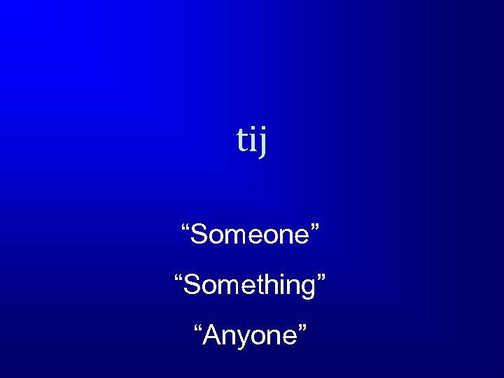 """tij """"Someone"""" """"Something"""" """"Anyone"""""""