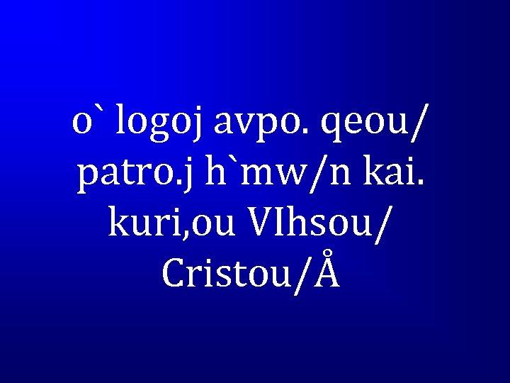 o` logoj avpo. qeou/ patro. j h`mw/n kai. kuri, ou VIhsou/ Cristou/Å
