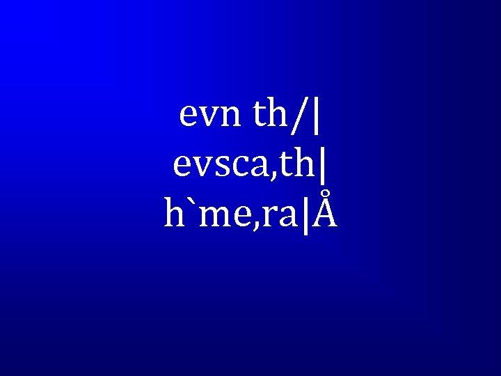 evn th/| evsca, th| h`me, ra|Å