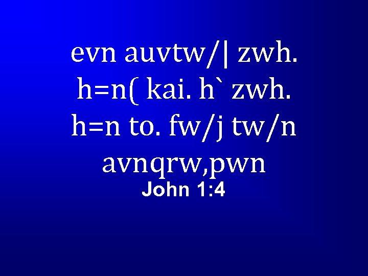 evn auvtw/| zwh. h=n( kai. h` zwh. h=n to. fw/j tw/n avnqrw, pwn John