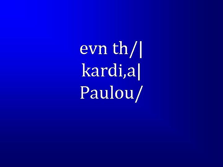 evn th/| kardi, a| Paulou/