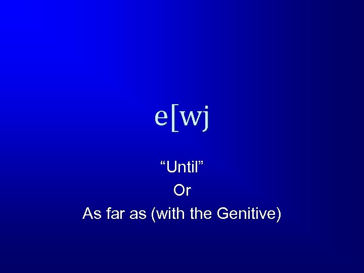 """e[wj """"Until"""" Or As far as (with the Genitive)"""