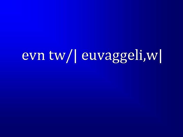 evn tw/| euvaggeli, w|