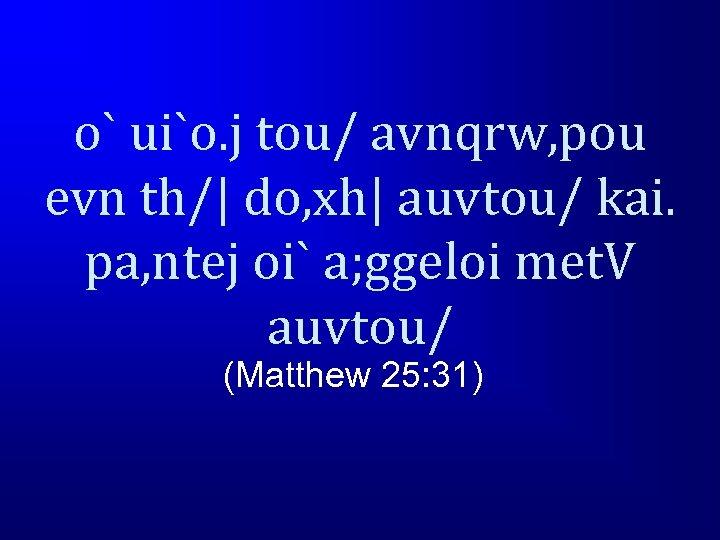 o` ui`o. j tou/ avnqrw, pou evn th/| do, xh| auvtou/ kai. pa, ntej