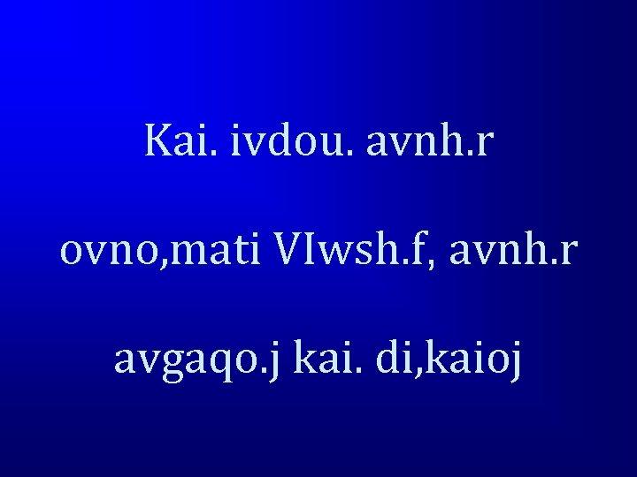 Kai. ivdou. avnh. r ovno, mati VIwsh. f, avnh. r avgaqo. j kai. di,