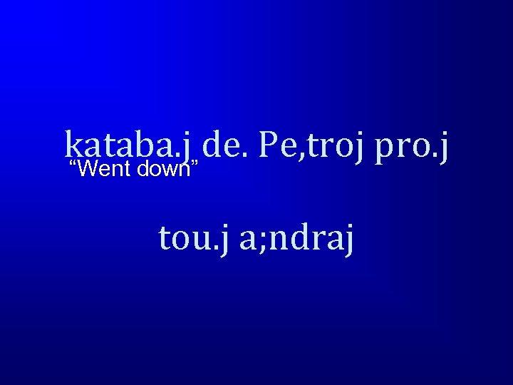 """kataba. j de. Pe, troj pro. j """"Went down"""" tou. j a; ndraj"""