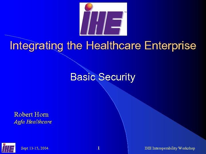 Integrating the Healthcare Enterprise Basic Security Robert Horn Agfa Healthcare Sept 13 -15, 2004