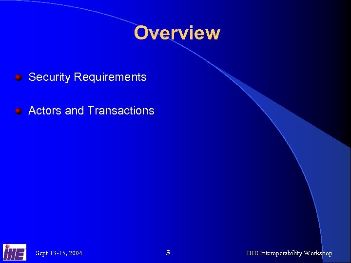 Overview Security Requirements Actors and Transactions Sept 13 -15, 2004 3 IHE Interoperability Workshop