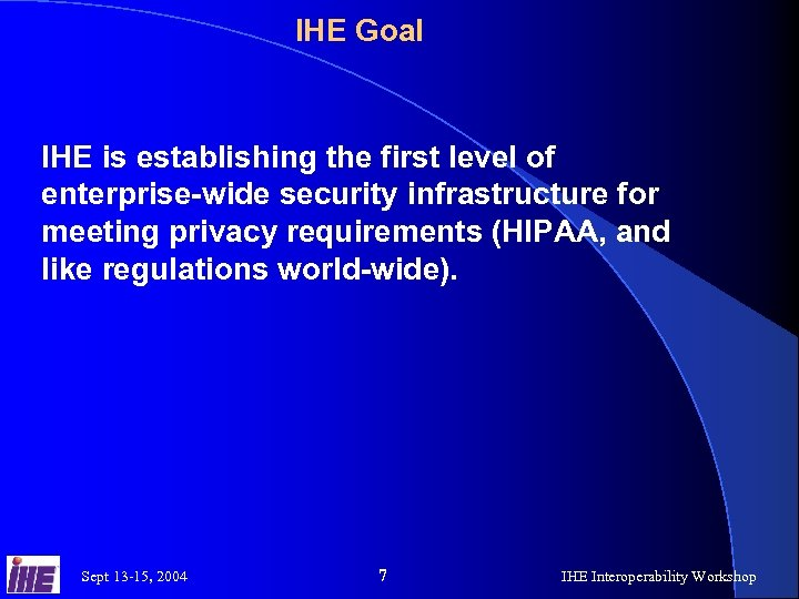 IHE Goal IHE is establishing the first level of enterprise-wide security infrastructure for meeting