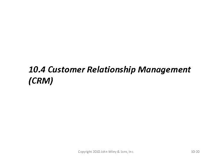 10. 4 Customer Relationship Management (CRM) Copyright 2010 John Wiley & Sons, Inc. 10
