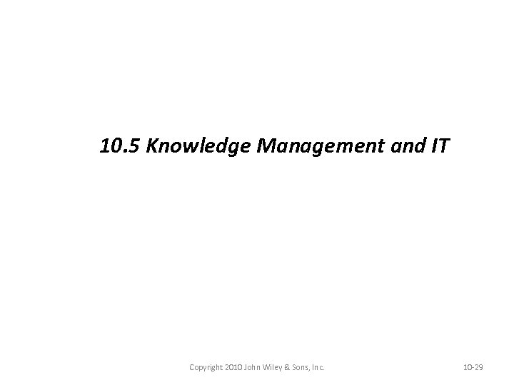 10. 5 Knowledge Management and IT Copyright 2010 John Wiley & Sons, Inc. 10