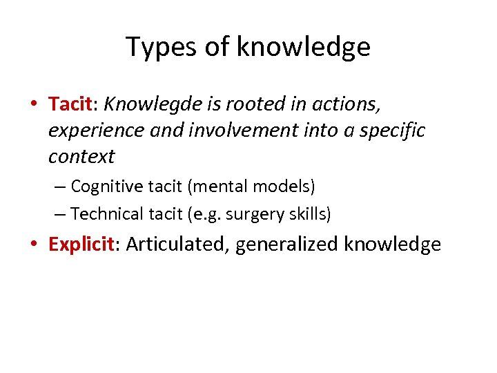 Types of knowledge • Tacit: Knowlegde is rooted in actions, experience and involvement into