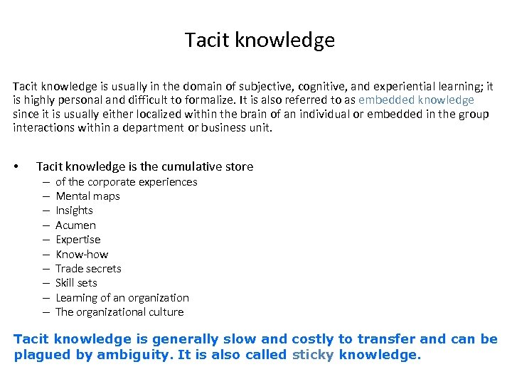 Tacit knowledge is usually in the domain of subjective, cognitive, and experiential learning; it