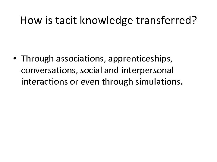 How is tacit knowledge transferred? • Through associations, apprenticeships, conversations, social and interpersonal interactions