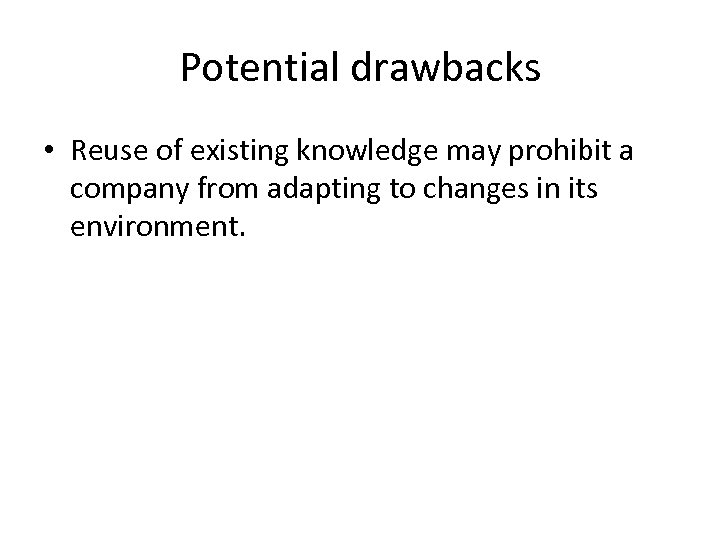 Potential drawbacks • Reuse of existing knowledge may prohibit a company from adapting to
