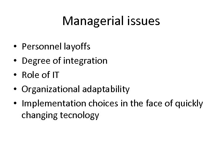 Managerial issues • • • Personnel layoffs Degree of integration Role of IT Organizational