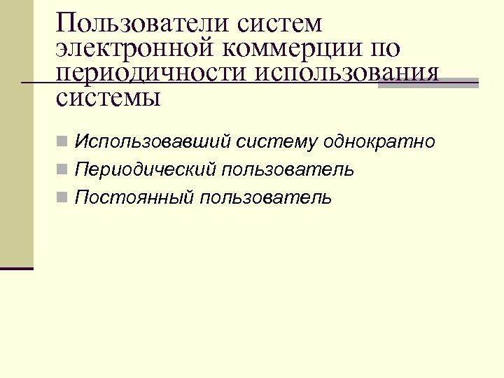 Пользователи систем электронной коммерции по периодичности использования системы n Использовавший систему однократно n Периодический