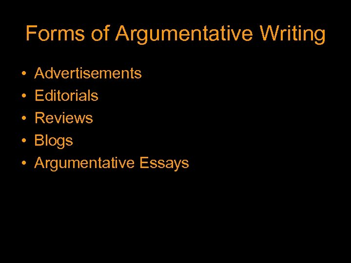 Forms of Argumentative Writing • • • Advertisements Editorials Reviews Blogs Argumentative Essays