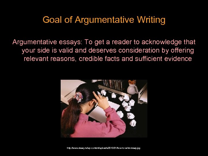 Goal of Argumentative Writing Argumentative essays: To get a reader to acknowledge that your