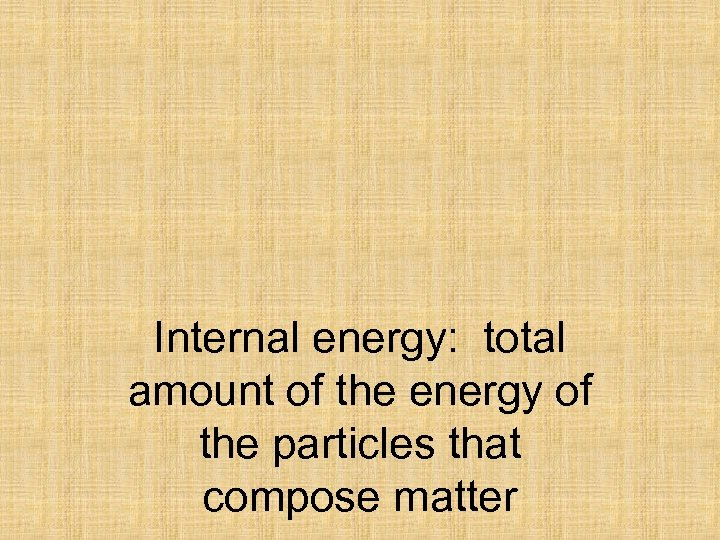 Internal energy: total amount of the energy of the particles that compose matter