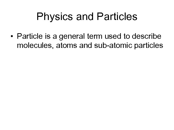 Physics and Particles • Particle is a general term used to describe molecules, atoms