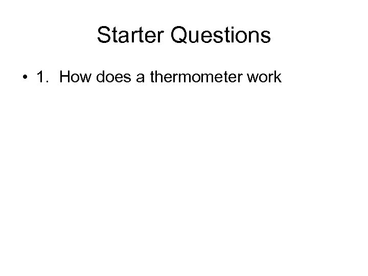 Starter Questions • 1. How does a thermometer work