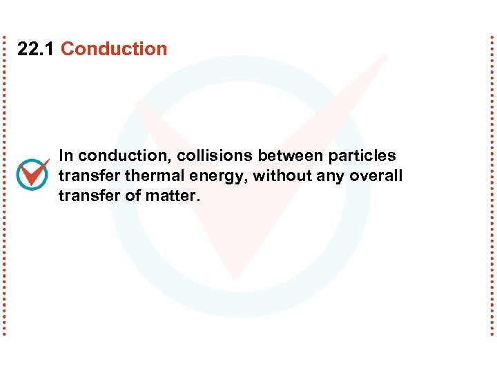 22. 1 Conduction In conduction, collisions between particles transfer thermal energy, without any overall