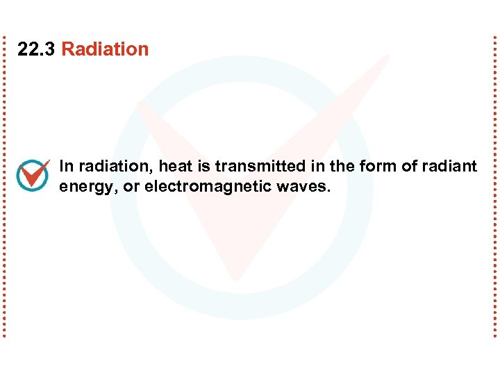 22. 3 Radiation In radiation, heat is transmitted in the form of radiant energy,