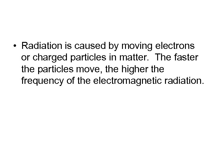 • Radiation is caused by moving electrons or charged particles in matter. The