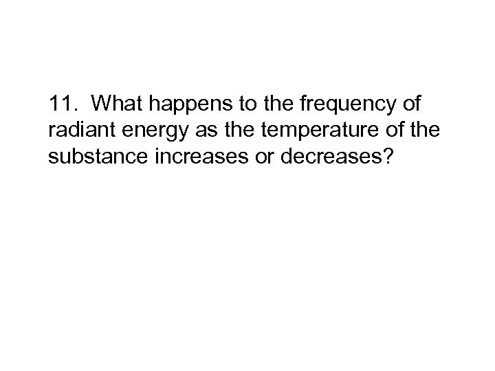 11. What happens to the frequency of radiant energy as the temperature of the