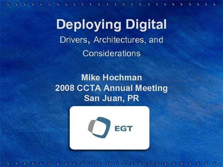 Deploying Digital Drivers, Architectures, and Considerations Mike Hochman 2008 CCTA Annual Meeting San Juan,