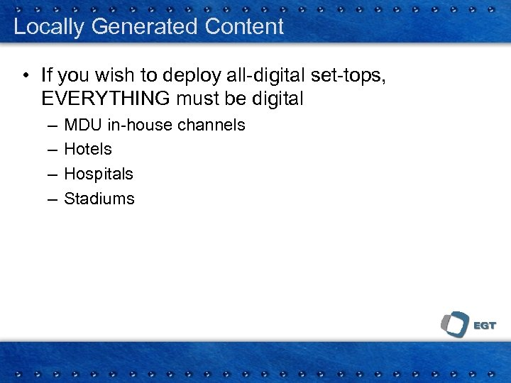 Locally Generated Content • If you wish to deploy all-digital set-tops, EVERYTHING must be