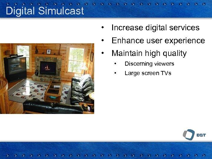 Digital Simulcast • Increase digital services • Enhance user experience • Maintain high quality