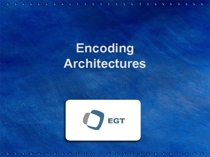 Encoding Architectures