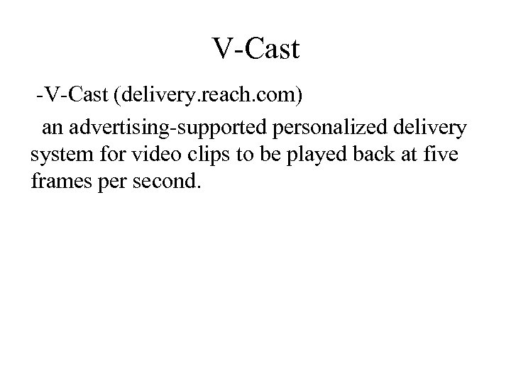 V-Cast -V-Cast (delivery. reach. com) an advertising-supported personalized delivery system for video clips to