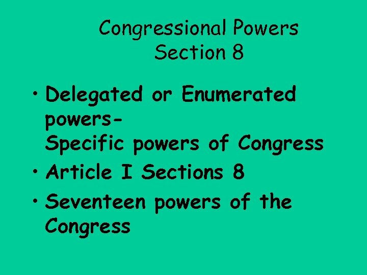 Congressional Powers Section 8 • Delegated or Enumerated powers. Specific powers of Congress •