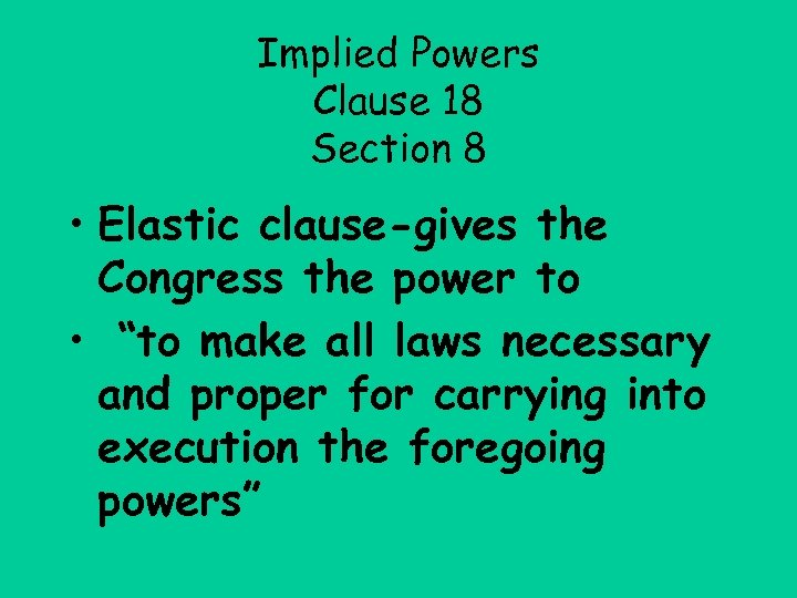 Implied Powers Clause 18 Section 8 • Elastic clause-gives the Congress the power to