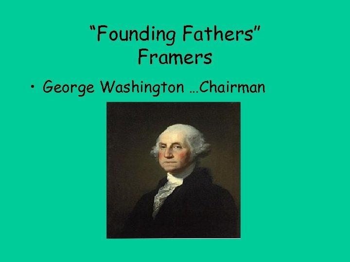"""Founding Fathers"" Framers • George Washington …Chairman"
