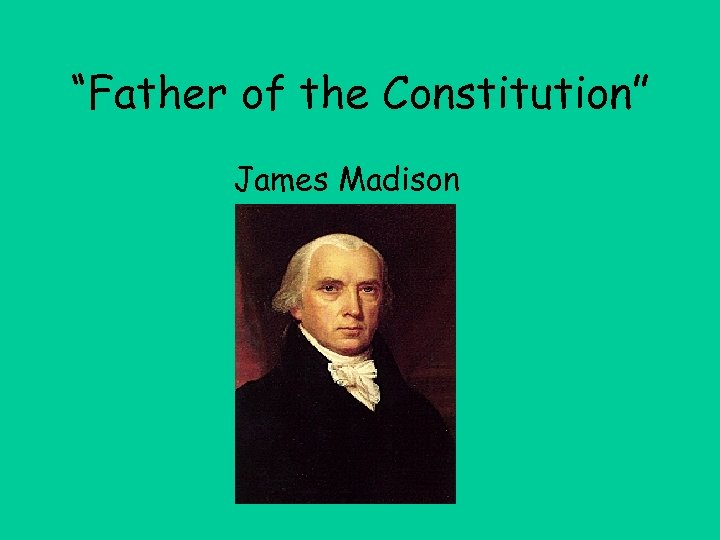 """""""Father of the Constitution"""" James Madison"""