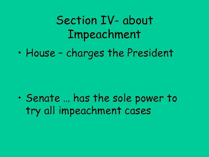 Section IV- about Impeachment • House – charges the President • Senate … has