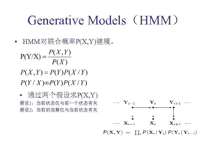 Generative Models(HMM) • HMM对联合概率P(X, Y)建模。 • 通过两个假设求P(X, Y) 假设 1:当前状态仅与前一个状态有关 假设 2:当前的观察仅与当前状态有关
