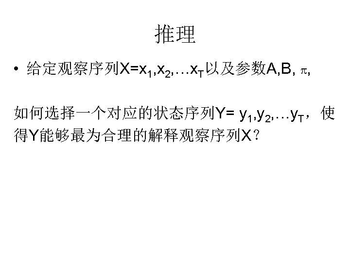 推理 • 给定观察序列X=x 1, x 2, …x. T以及参数A, B, p, 如何选择一个对应的状态序列Y= y 1, y