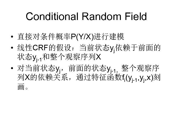 Conditional Random Field • 直接对条件概率P(Y/X)进行建模 • 线性CRF的假设:当前状态yj依赖于前面的 状态yj-1和整个观察序列X • 对当前状态yj,前面的状态yj-1,整个观察序 列X的依赖关系,通过特征函数fi(yj-1, yj, x)刻 画。