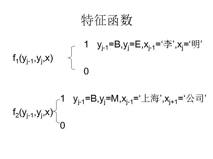 特征函数 1 yj-1=B, yj=E, xj-1='李', xj='明' f 1(yj-1, yj, x) 0 1 yj-1=B, yj=M,